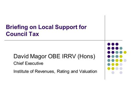 Briefing on Local Support for Council Tax David Magor OBE IRRV (Hons) Chief Executive Institute of Revenues, Rating and Valuation.
