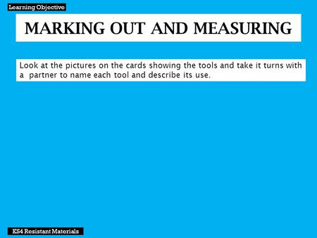 MARKING OUT AND MEASURING Learning Objective KS4 Resistant Materials Look at the pictures on the cards showing the tools and take it turns with a partner.