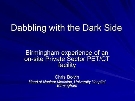 Dabbling with the Dark Side Birmingham experience of an on-site Private Sector PET/CT facility Chris Boivin Head of Nuclear Medicine, University Hospital.