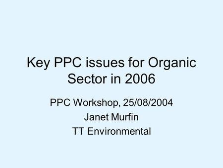 Key PPC issues for Organic Sector in 2006 PPC Workshop, 25/08/2004 Janet Murfin TT Environmental.