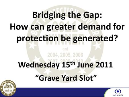 "Part of the BGL Group Wednesday 15 th June 2011 Bridging the Gap: How can greater demand for protection be generated? ""Grave Yard Slot"""