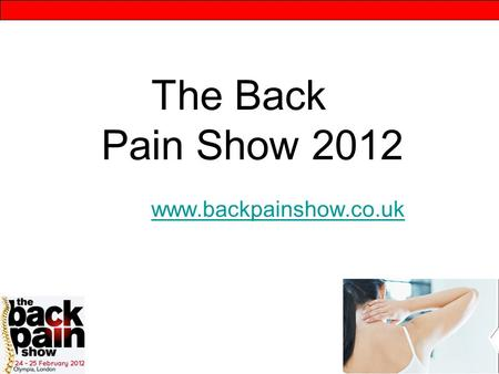 The Back Pain Show 2012 www.backpainshow.co.uk www.backpainshow.co.uk.