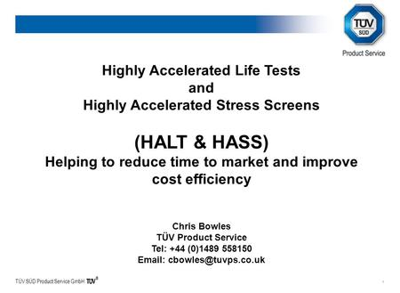 TÜV SÜD Product Service GmbH 1 Highly Accelerated Life Tests and Highly Accelerated Stress Screens (HALT & HASS) Helping to reduce time to market and improve.