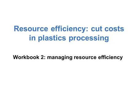 Resource efficiency: cut costs in plastics processing Workbook 2: managing resource efficiency.