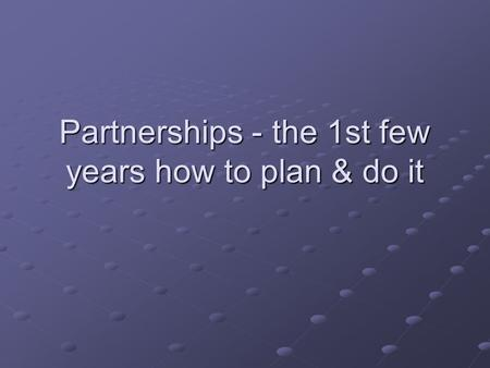 Partnerships - the 1st few years how to plan & do it.