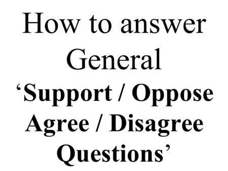 How to answer General 'Support / Oppose Agree / Disagree Questions'