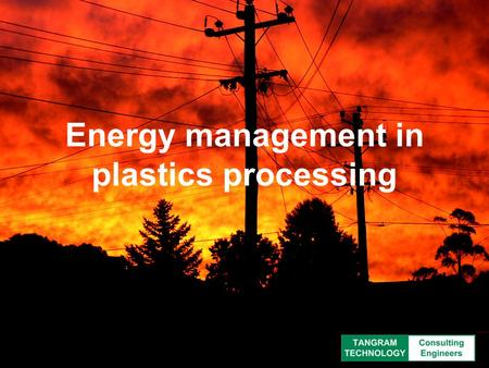Energy management in plastics processing. Why worry about energy? The carrots  Finance  Management  Environment  Customers The sticks  Legislation.
