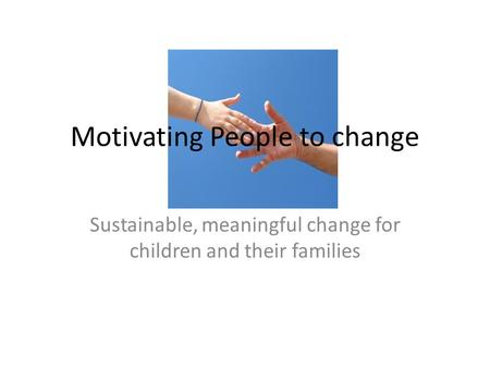 Motivating People to change Sustainable, meaningful change for children and their families.