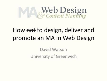 How not to design, deliver and promote an MA in Web Design David Watson University of Greenwich.