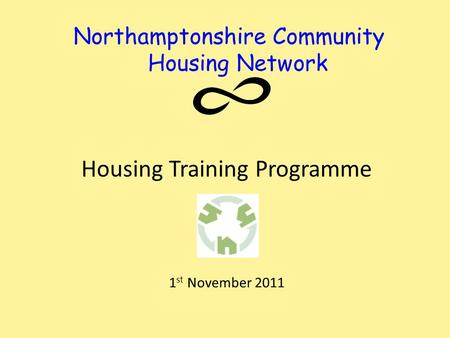 Northamptonshire Community Housing Network Housing Training Programme 1 st November 2011.