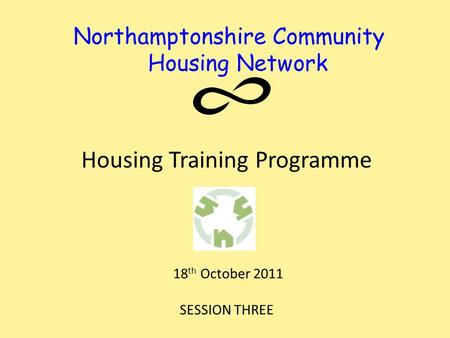 Northamptonshire Community Housing Network Housing Training Programme 18 th October 2011 SESSION THREE.