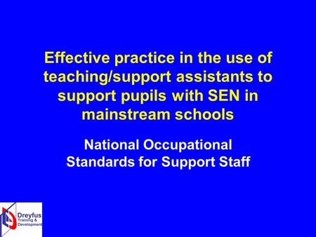 Effective practice in the use of teaching/support assistants to support pupils with SEN in mainstream schools National Occupational Standards for Support.