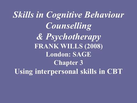 Skills in Cognitive Behaviour Counselling & Psychotherapy FRANK WILLS (2008) London: SAGE Chapter 3 Using interpersonal skills in CBT.