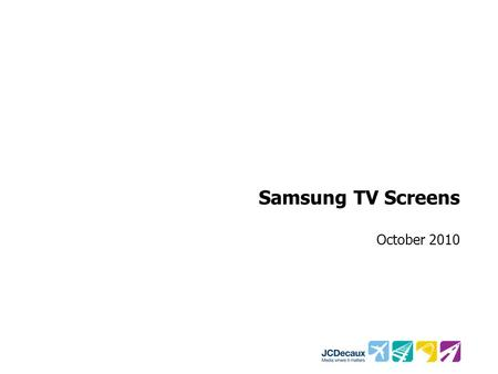 Samsung TV Screens October 2010. Samsung TV Screens Fieldwork conducted at Heathrow Airport –T1: 34 resps –T3: 43 resps –T5: 21 resps Face-to-face questionnaire.