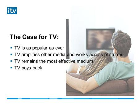 The Case for TV:  TV is as popular as ever  TV amplifies other media and works across platforms  TV remains the most effective medium  TV pays back.