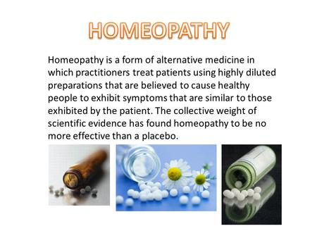 Homeopathy is a form of alternative medicine in which practitioners treat patients using highly diluted preparations that are believed to cause healthy.