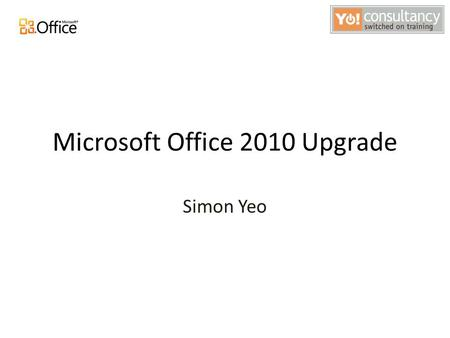 Microsoft Office 2010 Upgrade Simon Yeo. Agenda Objectives Introduction to Main Changes and new features Hands-on Workshop Evaluations.