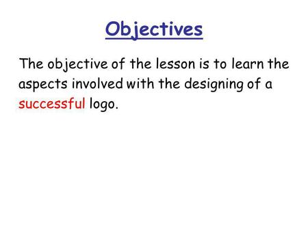 Objectives The objective of the lesson is to learn the aspects involved with the designing of a successful logo.