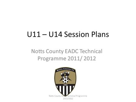 U11 – U14 Session Plans Notts County EADC Technical Programme 2011/ 2012.