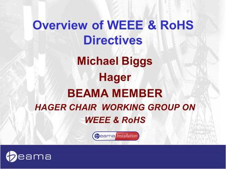 Overview of WEEE & RoHS Directives Michael Biggs Hager BEAMA MEMBER HAGER CHAIR WORKING GROUP ON WEEE & RoHS.