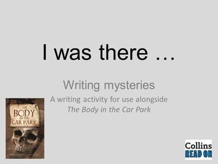 I was there … Writing mysteries A writing activity for use alongside The Body in the Car Park.