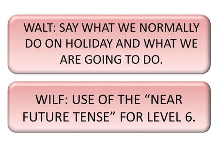 "WALT: SAY WHAT WE NORMALLY DO ON HOLIDAY AND WHAT WE ARE GOING TO DO. WILF: USE OF THE ""NEAR FUTURE TENSE"" FOR LEVEL 6."