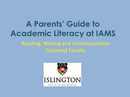 A Parents' Guide to Academic Literacy at IAMS Reading, Writing and Communication (Literacy) Faculty.