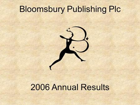 Bloomsbury Publishing Plc 2006 Annual Results. 2006 Summary Challenging year –Tough pre-Christmas trading for Bloomsbury with smaller bestsellers and.