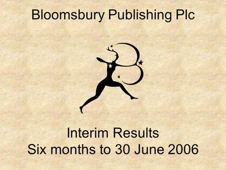Bloomsbury Publishing Plc Interim Results Six months to 30 June 2006.