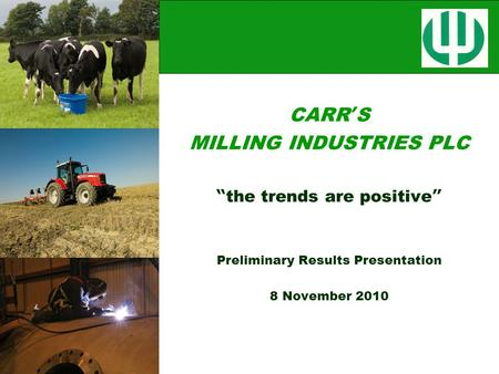 "CARR ' S MILLING INDUSTRIES PLC "" the trends are positive "" Preliminary Results Presentation 8 November 2010."