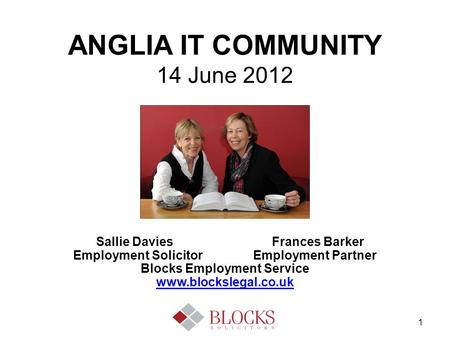 1 ANGLIA IT COMMUNITY 14 June 2012 Sallie Davies Frances Barker Employment Solicitor Employment Partner Blocks Employment Service www.blockslegal.co.uk.