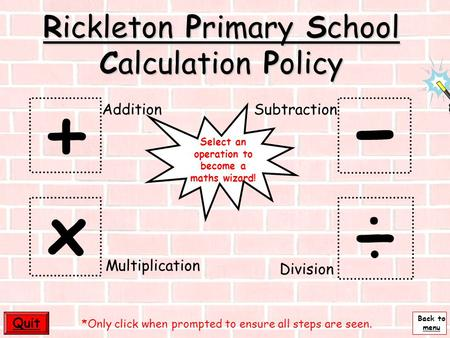 Back to menu - Rickleton Primary School Calculation Policy + ÷ x Quit Multiplication AdditionSubtraction Division *Only click when prompted to ensure.