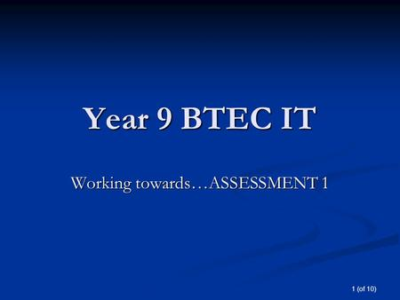 1 (of 10) Year 9 BTEC IT Working towards…ASSESSMENT 1.