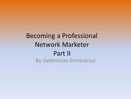 Becoming a Professional Network Marketer Part II By Gediminas Grinevicius.