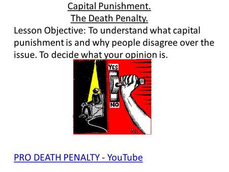 Capital Punishment. The Death Penalty. Lesson Objective: To understand what capital punishment is and why people disagree over the issue. To decide what.