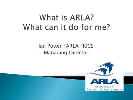 Ian Potter FARLA FRICS Managing Director.  A membership body for Residential Letting Agents.  Voluntary Self Regulation  Consumer Protection  Disciplinary.