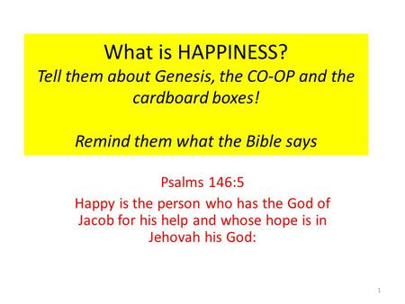 What is HAPPINESS? Tell them about Genesis, the CO-OP and the cardboard boxes! Remind them what the Bible says Psalms 146:5 Happy is the person who has.