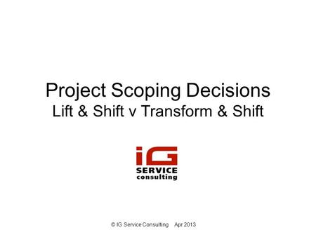 © IG Service ConsultingApr 2013 Project Scoping Decisions Lift & Shift v Transform & Shift.