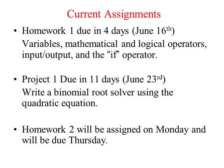 "Current Assignments Homework 1 due in 4 days (June 16 th ) Variables, mathematical and logical operators, input/output, and the "" if "" operator. Project."