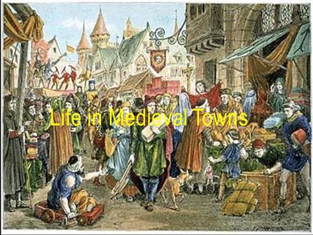 Life in Medieval Towns. Think about the town you live in. What do you like about it? What do you dislike about it? Would you like to live somewhere else?