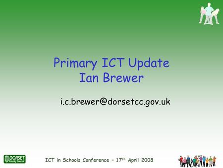 ICT in Schools Conference – 17 th April 2008 Primary ICT Update Ian Brewer