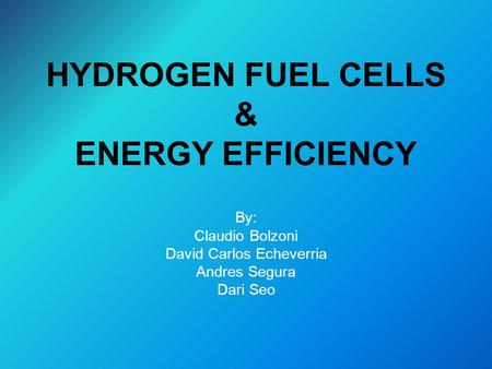 HYDROGEN FUEL CELLS & ENERGY EFFICIENCY By: Claudio Bolzoni David Carlos Echeverria Andres Segura Dari Seo.