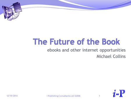 I-Publishing Consultants Ltd ©2008 ebooks and other internet opportunities Michael Collins 12/10/20141.