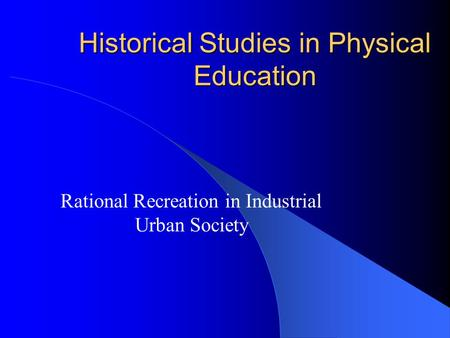 Historical Studies in Physical Education Rational Recreation in Industrial Urban Society.