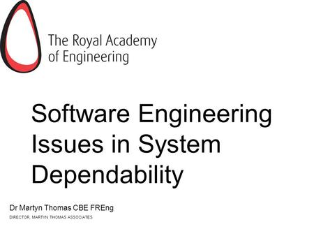 Software Engineering Issues in System Dependability Dr Martyn Thomas CBE FREng DIRECTOR, MARTYN THOMAS ASSOCIATES.