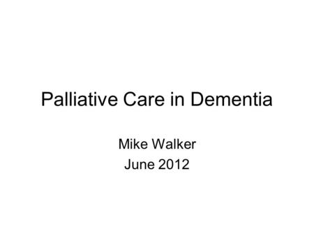 Palliative Care in Dementia Mike Walker June 2012.