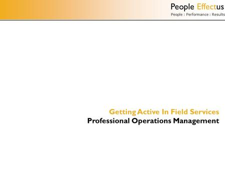 People Effectus People : Performance : Results Getting Active In Field Services Professional Operations Management.