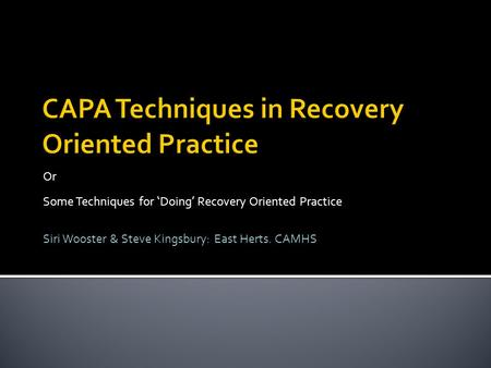 Or Some Techniques for 'Doing' Recovery Oriented Practice Siri Wooster & Steve Kingsbury: East Herts. CAMHS.