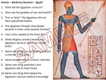 Starter – Medicine Revision – Egypt! 1.What did the Egyptians write on? 2.Who was the goddess of war and health? 3.True or false? The Egyptians did not.