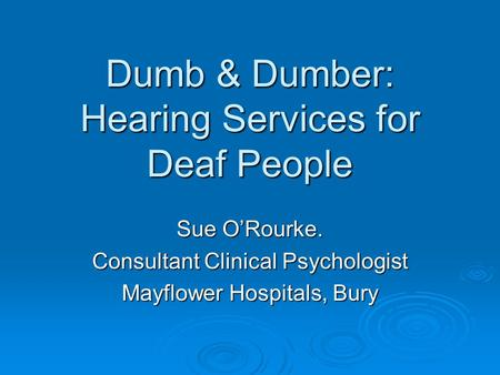 Dumb & Dumber: Hearing Services for Deaf People Sue O'Rourke. Consultant Clinical Psychologist Mayflower Hospitals, Bury.